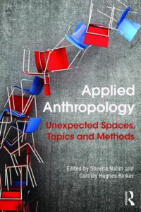 Applied Anthropology Unexpected Spaces, Topics and Methods, 1st Edition Edited by Sheena Nahm, Cortney Hughes Rinker